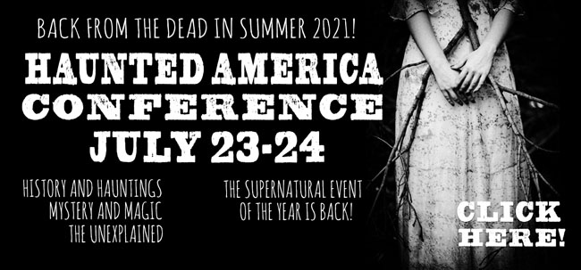 Join American Hauntings as we return to one of the most haunted small towns in America in 2021 (July 23 & 24)! The biggest and best supernatural event of the year brings you another spectacular year of new and returning speakers on ghosts, hauntings, the paranormal, and the unexplained -- plus how-to workshops, ghost hunts, special events, haunted tours, and much more! You don't want to miss THE supernatural event of the year!