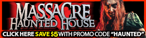 Massacre Haunt Special Deal.  $5 off all ticket types, all dates when you use the promo code HAUNTED